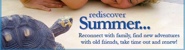 Rediscover Summer... Reconnect with family, find new adventures with old friends, take time out and renew!